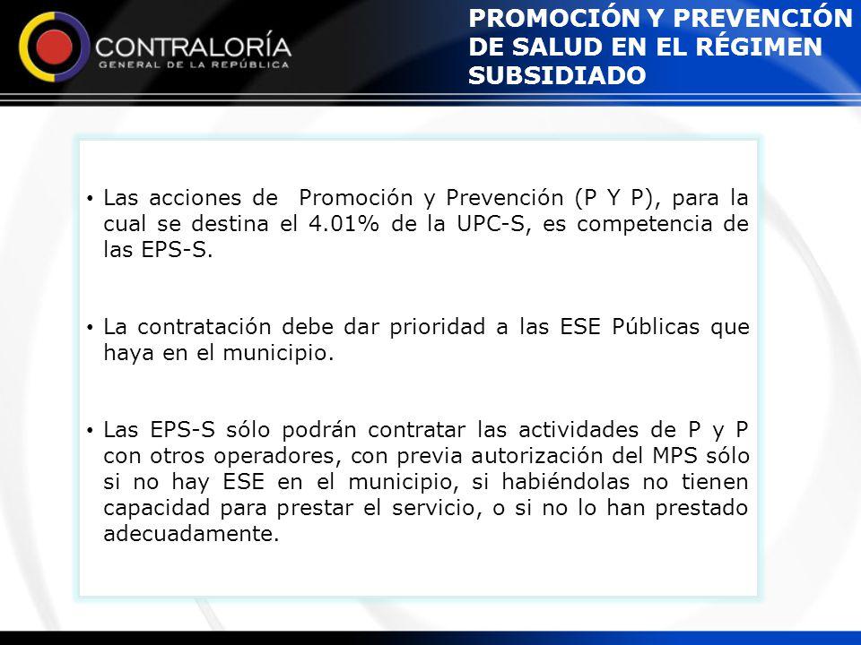 Las acciones de Promoción y Prevención (P Y P), para la cual se destina el 4.01% de la UPC-S, es competencia de las EPS-S. La contratación debe dar pr
