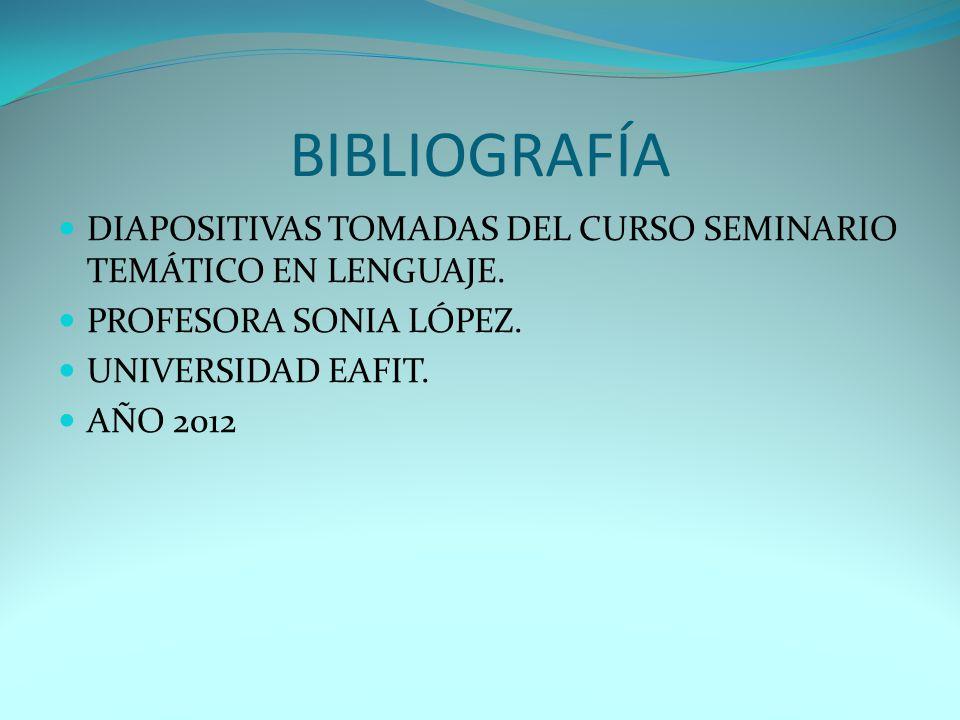 BIBLIOGRAFÍA DIAPOSITIVAS TOMADAS DEL CURSO SEMINARIO TEMÁTICO EN LENGUAJE. PROFESORA SONIA LÓPEZ. UNIVERSIDAD EAFIT. AÑO 2012