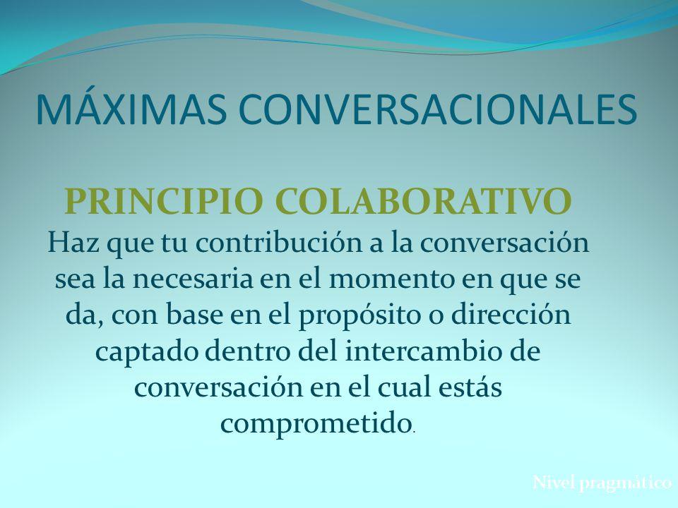 MÁXIMAS CONVERSACIONALES Nivel pragmático PRINCIPIO COLABORATIVO Haz que tu contribución a la conversación sea la necesaria en el momento en que se da