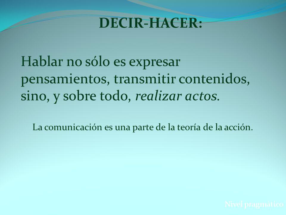 DECIR-HACER: Nivel pragmático Hablar no sólo es expresar pensamientos, transmitir contenidos, sino, y sobre todo, realizar actos. La comunicación es u