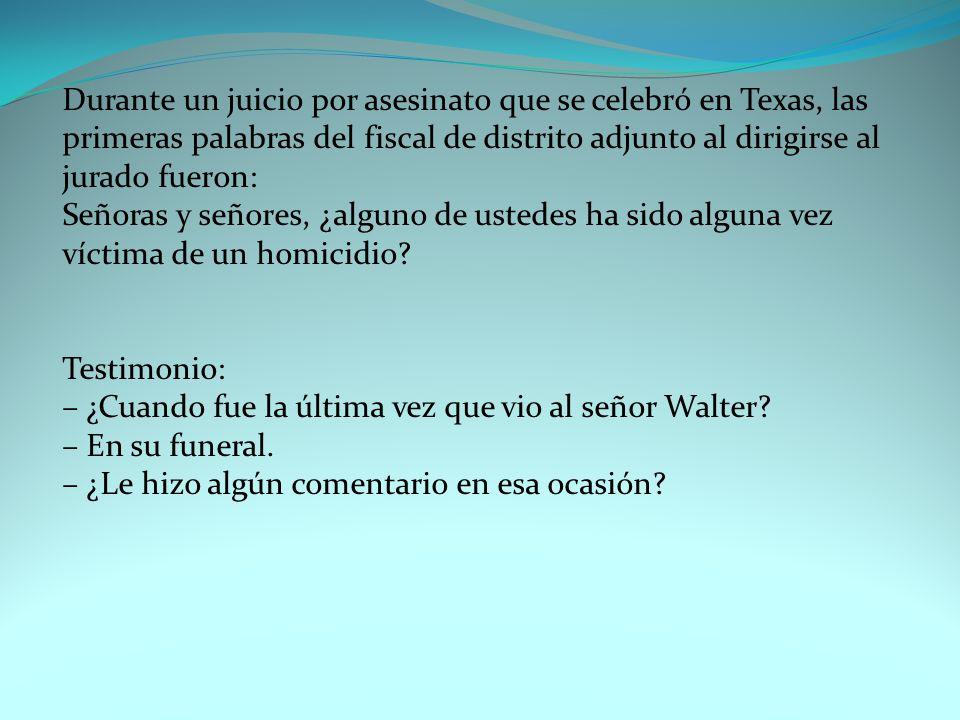 Durante un juicio por asesinato que se celebró en Texas, las primeras palabras del fiscal de distrito adjunto al dirigirse al jurado fueron: Señoras y