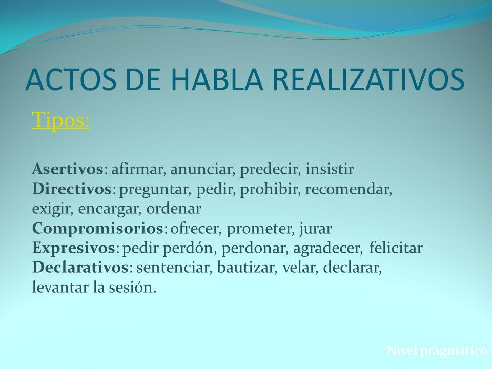 ACTOS DE HABLA REALIZATIVOS Tipos: Asertivos: afirmar, anunciar, predecir, insistir Directivos: preguntar, pedir, prohibir, recomendar, exigir, encarg