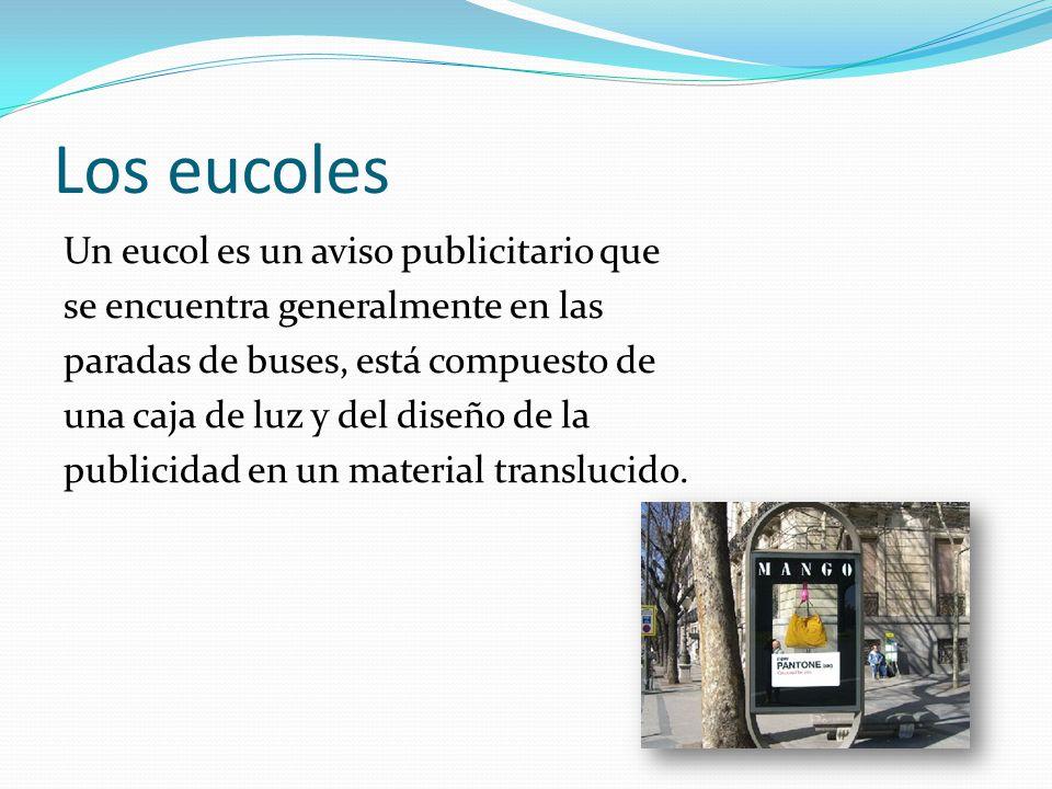 Los eucoles Un eucol es un aviso publicitario que se encuentra generalmente en las paradas de buses, está compuesto de una caja de luz y del diseño de