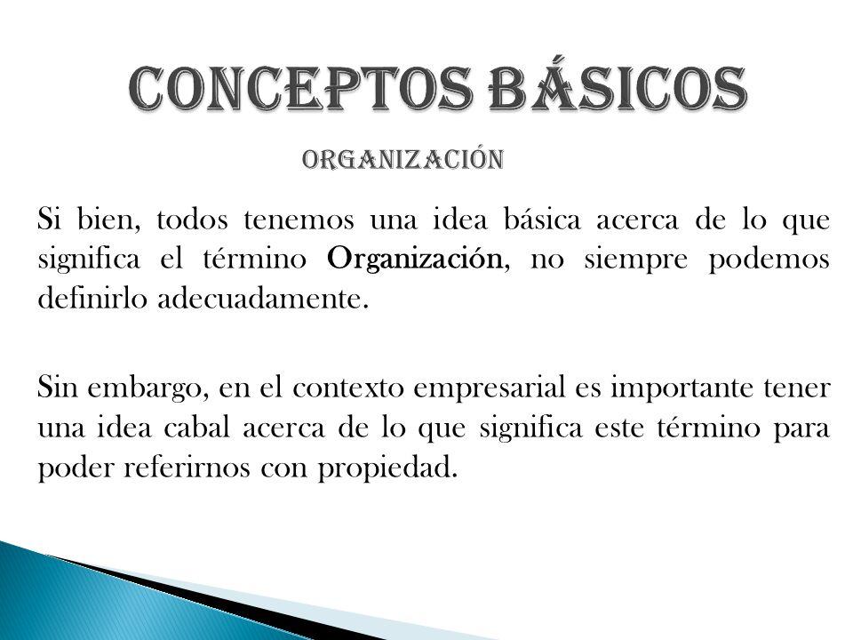 Si bien, todos tenemos una idea básica acerca de lo que significa el término Organización, no siempre podemos definirlo adecuadamente. Sin embargo, en