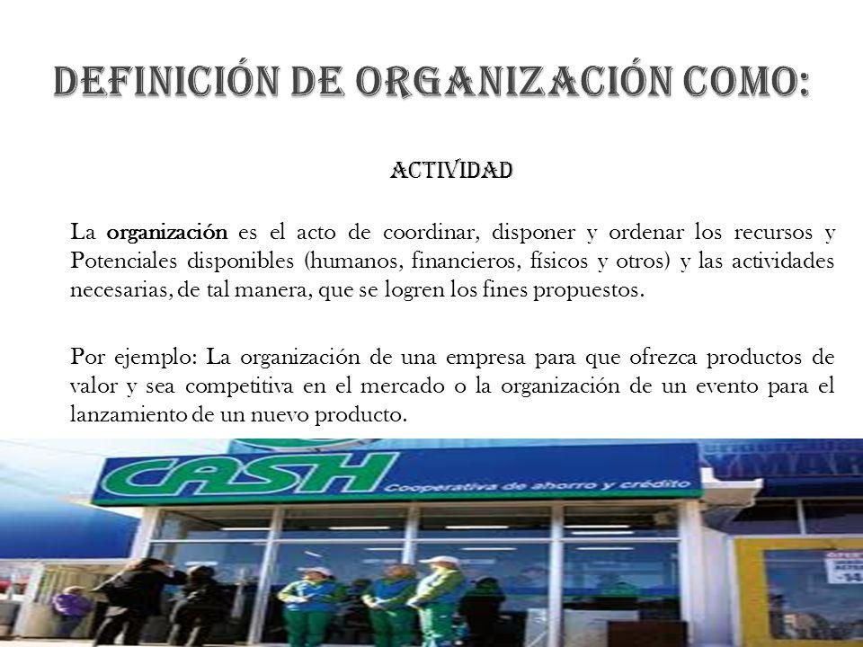 actividad La organización es el acto de coordinar, disponer y ordenar los recursos y Potenciales disponibles (humanos, financieros, físicos y otros) y