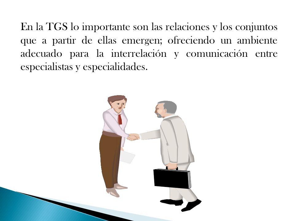 En la TGS lo importante son las relaciones y los conjuntos que a partir de ellas emergen; ofreciendo un ambiente adecuado para la interrelación y comu
