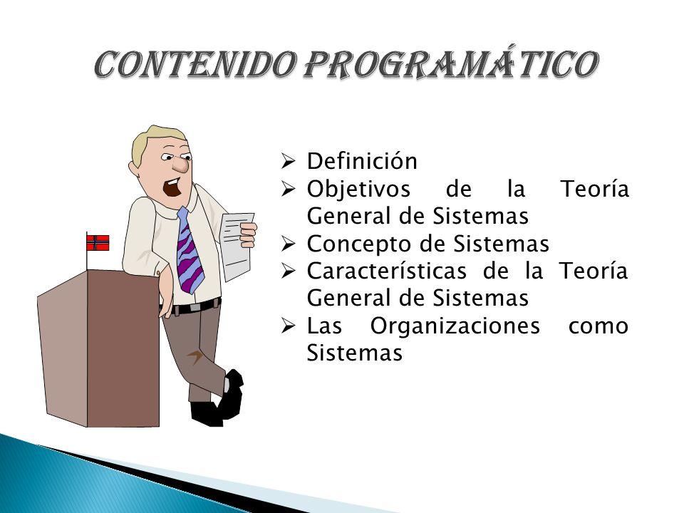 Definición Objetivos de la Teoría General de Sistemas Concepto de Sistemas Características de la Teoría General de Sistemas Las Organizaciones como Si