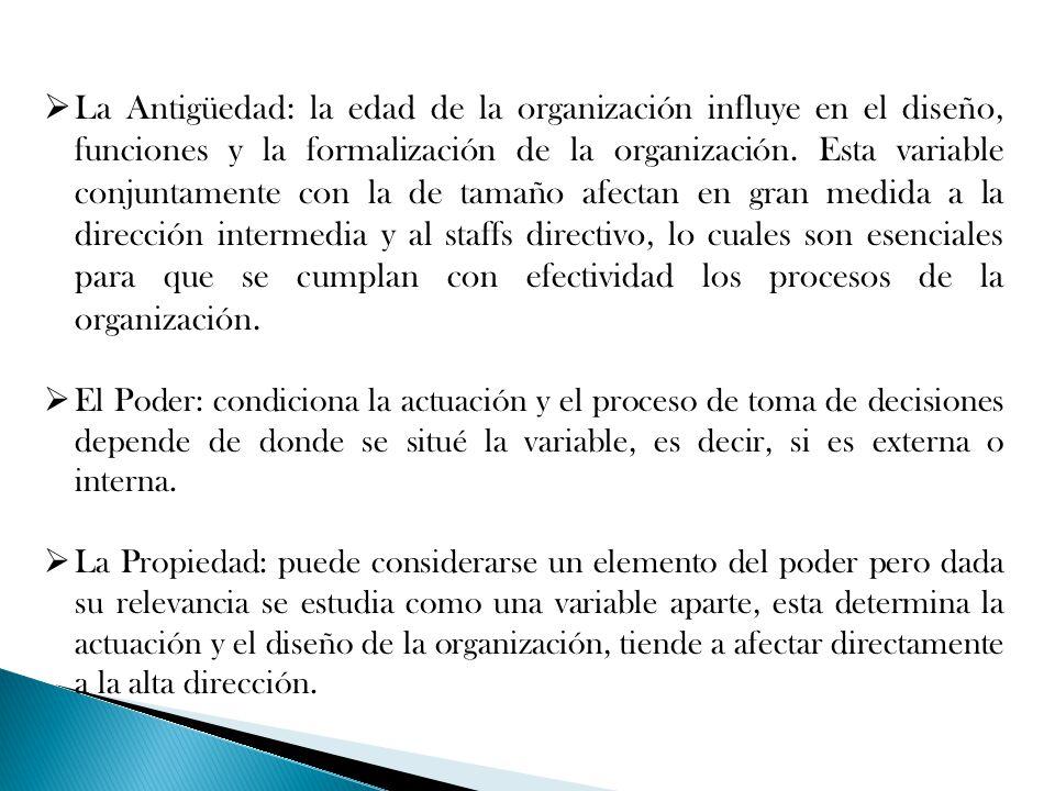 La Antigüedad: la edad de la organización influye en el diseño, funciones y la formalización de la organización. Esta variable conjuntamente con la de