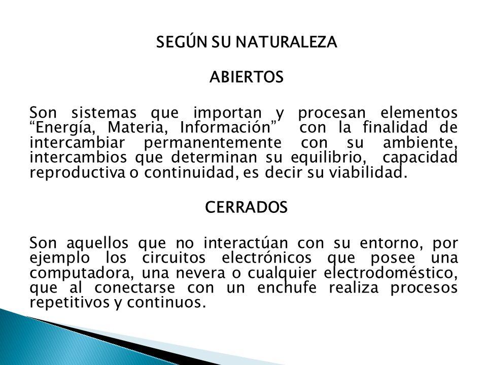SEGÚN SU NATURALEZA ABIERTOS Son sistemas que importan y procesan elementos Energía, Materia, Información con la finalidad de intercambiar permanentem