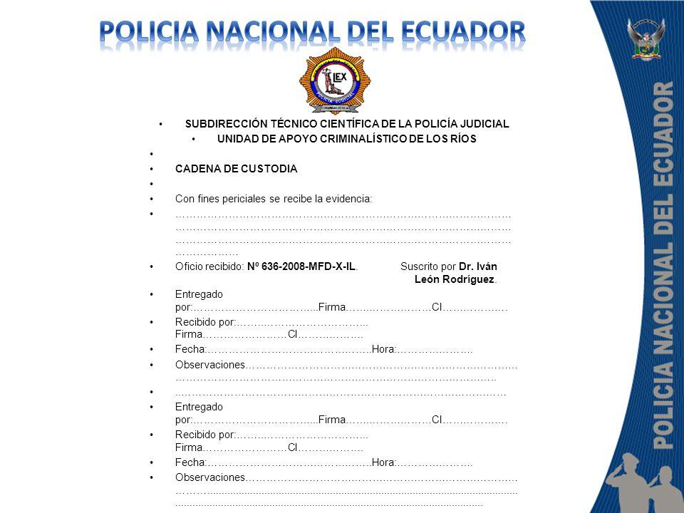 SUBDIRECCIÓN TÉCNICO CIENTÍFICA DE LA POLICÍA JUDICIAL UNIDAD DE APOYO CRIMINALÍSTICO DE LOS RÍOS CADENA DE CUSTODIA Con fines periciales se recibe la
