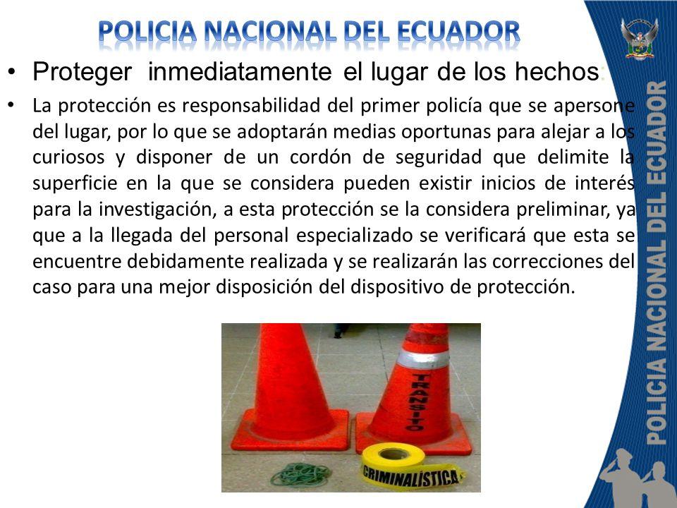 Proteger inmediatamente el lugar de los hechos: La protección es responsabilidad del primer policía que se apersone del lugar, por lo que se adoptarán