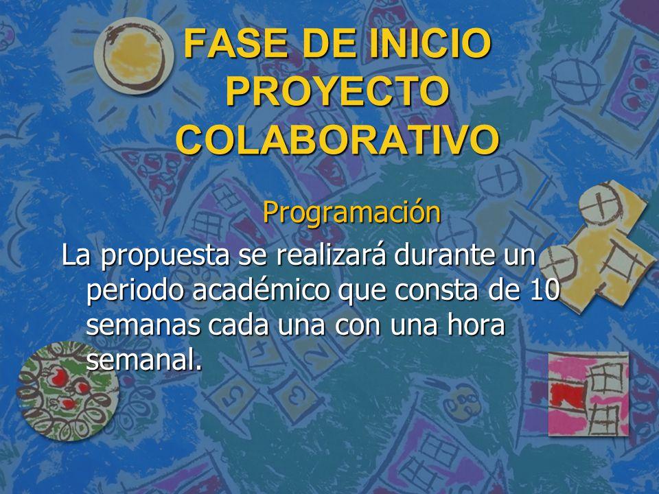 FASE DE INICIO PROYECTO COLABORATIVO Programación Programación La propuesta se realizará durante un periodo académico que consta de 10 semanas cada una con una hora semanal.