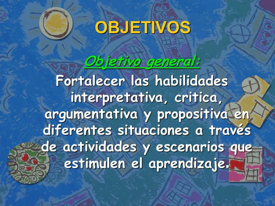 OBJETIVOS Objetivo general: Fortalecer las habilidades interpretativa, critica, argumentativa y propositiva en diferentes situaciones a través de actividades y escenarios que estimulen el aprendizaje.