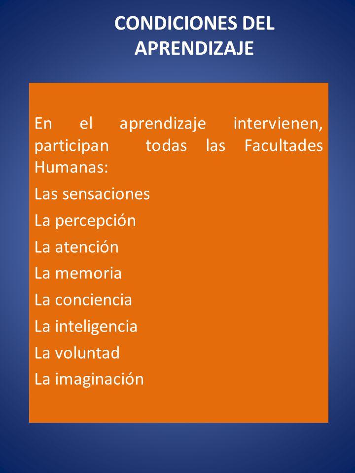 CONDICIONES DEL APRENDIZAJE En el aprendizaje intervienen, participan todas las Facultades Humanas: Las sensaciones La percepción La atención La memor