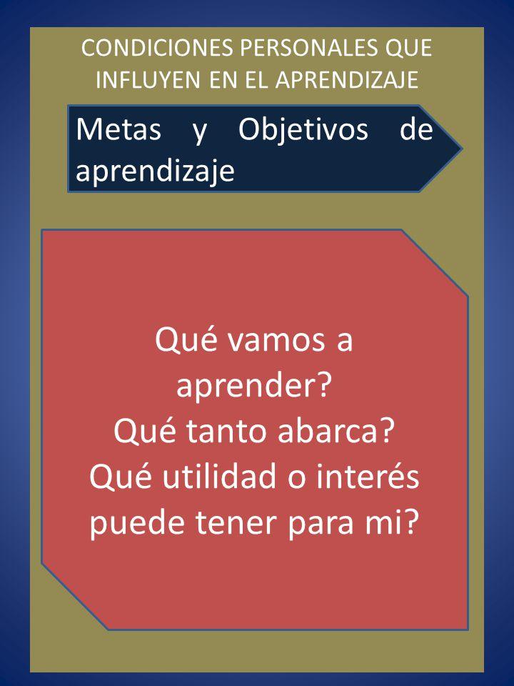 CONDICIONES PERSONALES QUE INFLUYEN EN EL APRENDIZAJE Metas y Objetivos de aprendizaje Qué vamos a aprender? Qué tanto abarca? Qué utilidad o interés