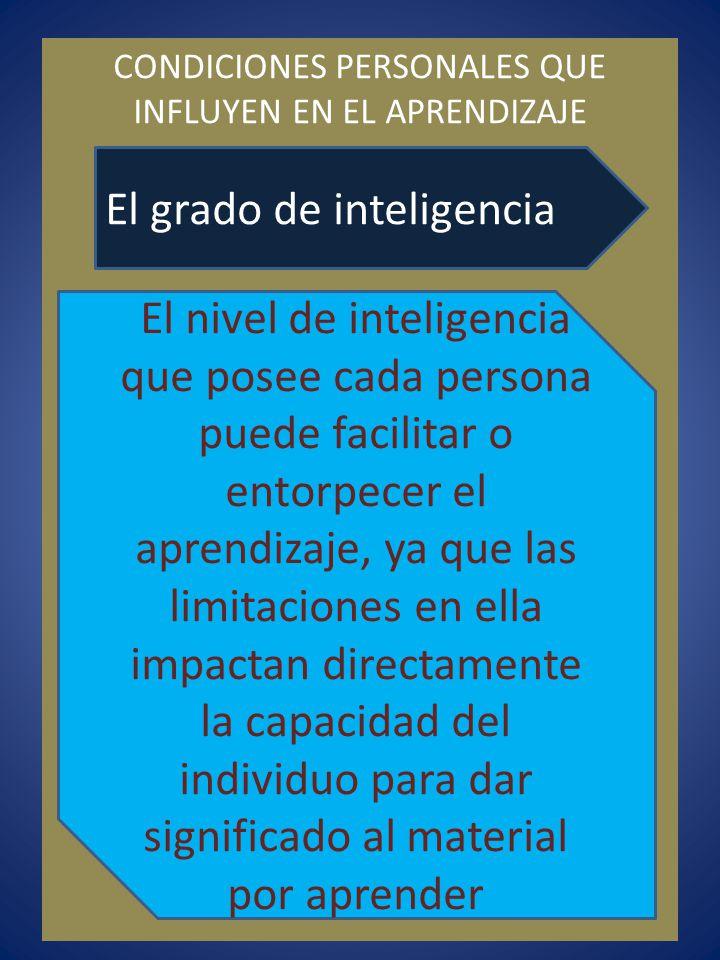 CONDICIONES PERSONALES QUE INFLUYEN EN EL APRENDIZAJE El grado de inteligencia El nivel de inteligencia que posee cada persona puede facilitar o entor