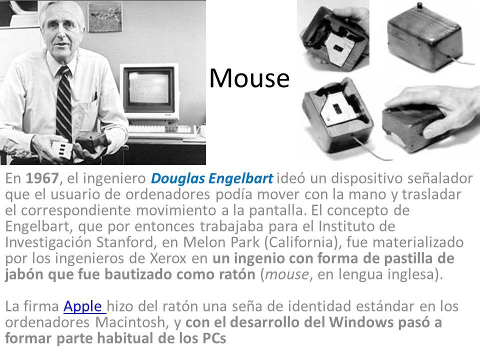 Mouse En 1967, el ingeniero Douglas Engelbart ideó un dispositivo señalador que el usuario de ordenadores podía mover con la mano y trasladar el correspondiente movimiento a la pantalla.