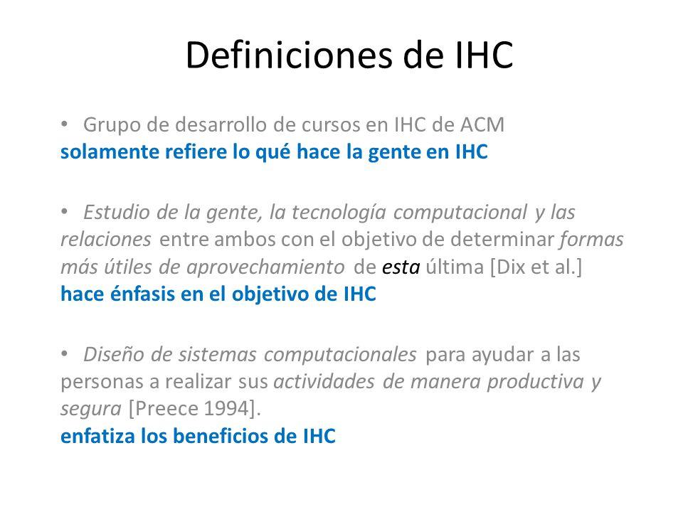Definiciones de IHC Grupo de desarrollo de cursos en IHC de ACM solamente refiere lo qué hace la gente en IHC Estudio de la gente, la tecnología computacional y las relaciones entre ambos con el objetivo de determinar formas más útiles de aprovechamiento de esta última [Dix et al.] hace énfasis en el objetivo de IHC Diseño de sistemas computacionales para ayudar a las personas a realizar sus actividades de manera productiva y segura [Preece 1994].