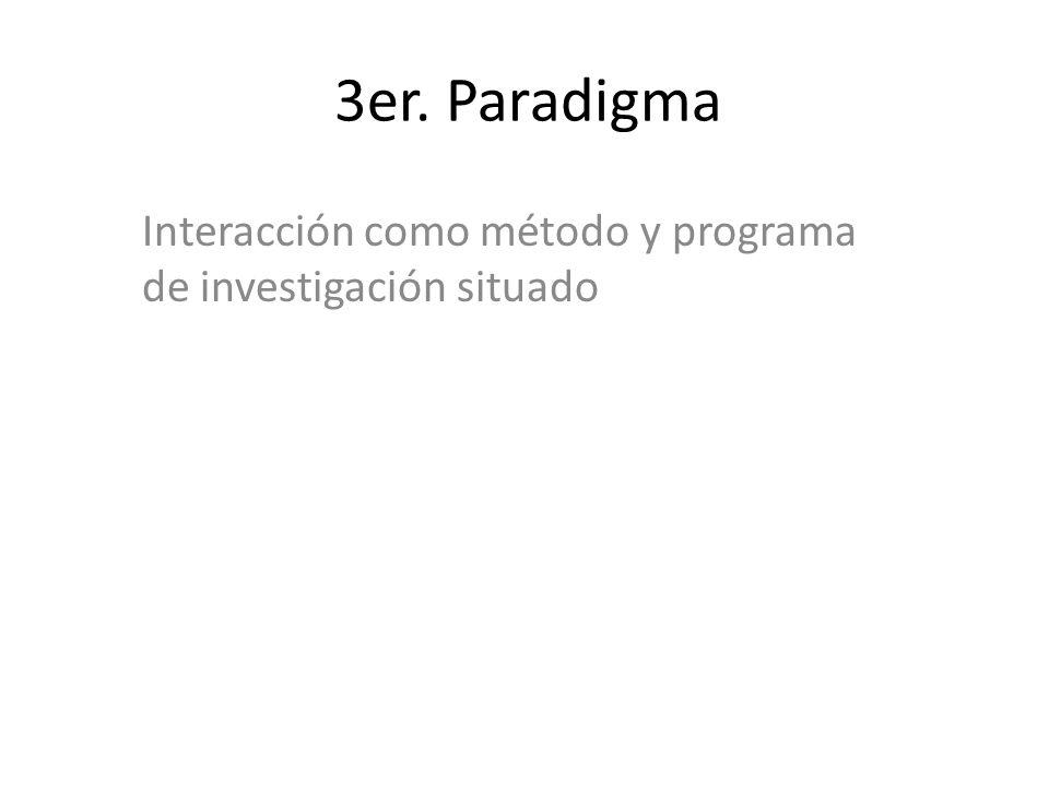 3er. Paradigma Interacción como método y programa de investigación situado
