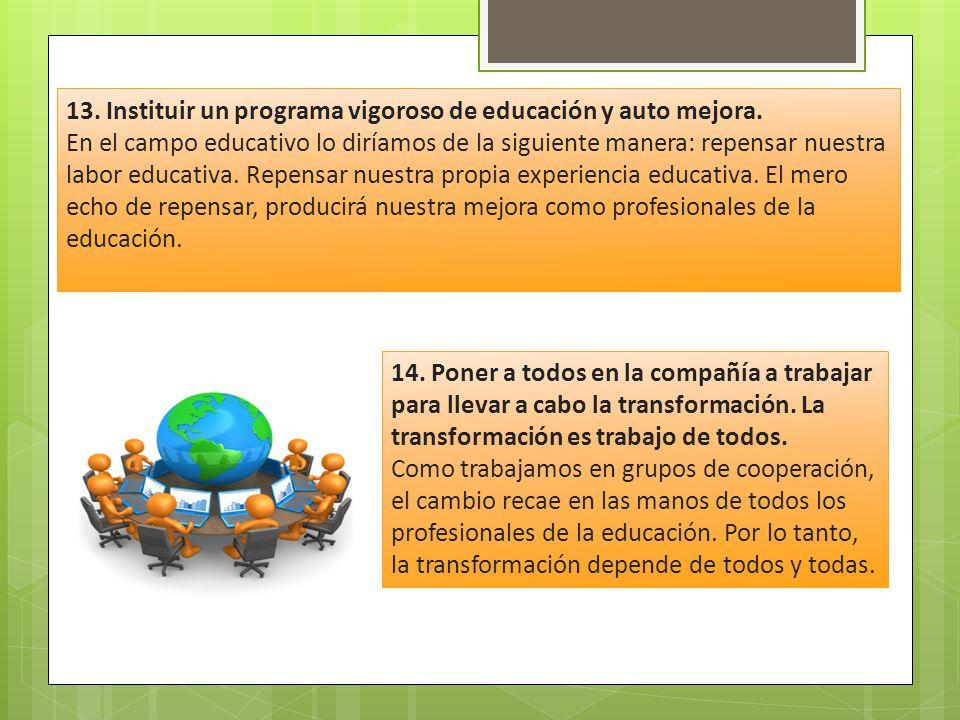 13. Instituir un programa vigoroso de educación y auto mejora. En el campo educativo lo diríamos de la siguiente manera: repensar nuestra labor educat
