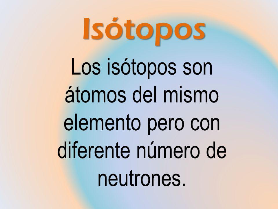 Isótopos Isótopos Los isótopos son átomos del mismo elemento pero con diferente número de neutrones.