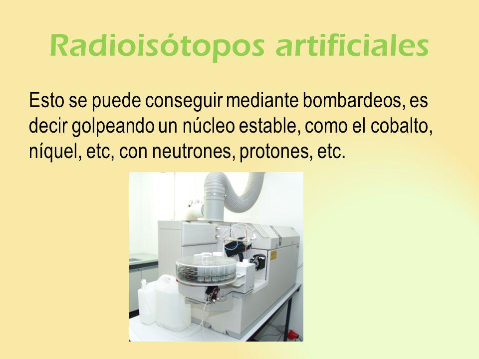 Radioisótopos artificiales Esto se puede conseguir mediante bombardeos, es decir golpeando un núcleo estable, como el cobalto, níquel, etc, con neutro