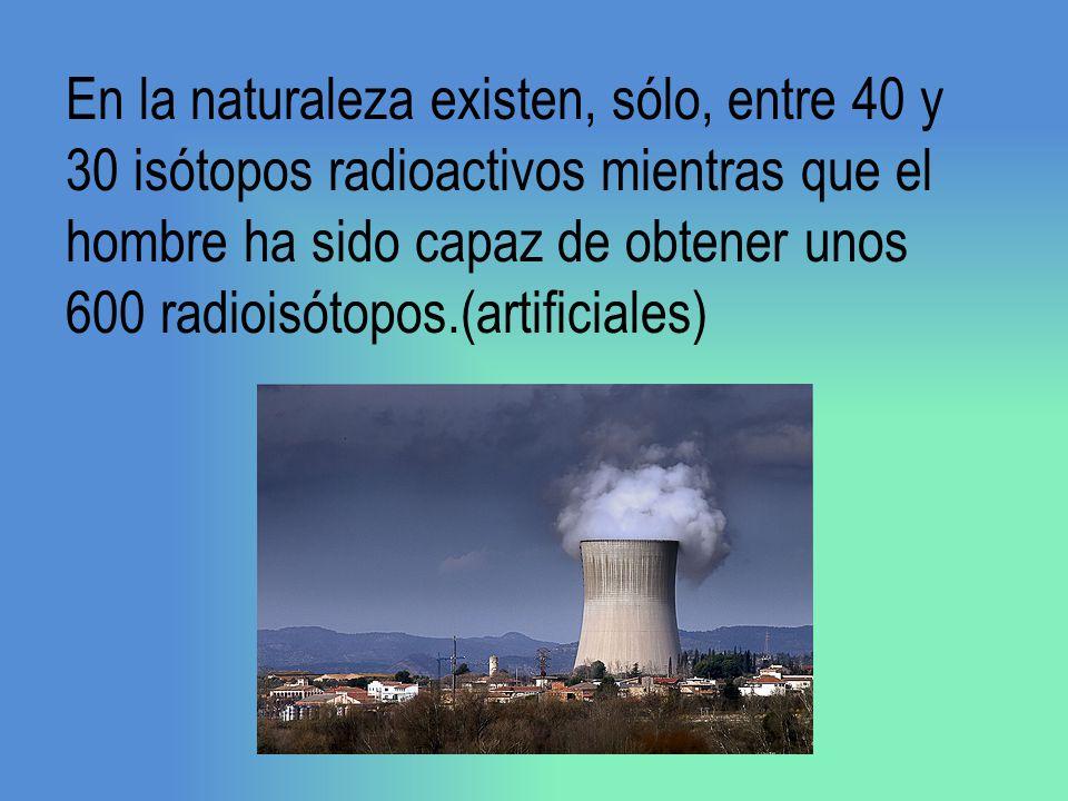 En la naturaleza existen, sólo, entre 40 y 30 isótopos radioactivos mientras que el hombre ha sido capaz de obtener unos 600 radioisótopos.(artificial