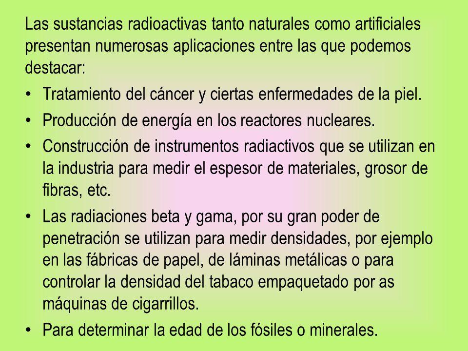 Las sustancias radioactivas tanto naturales como artificiales presentan numerosas aplicaciones entre las que podemos destacar: Tratamiento del cáncer