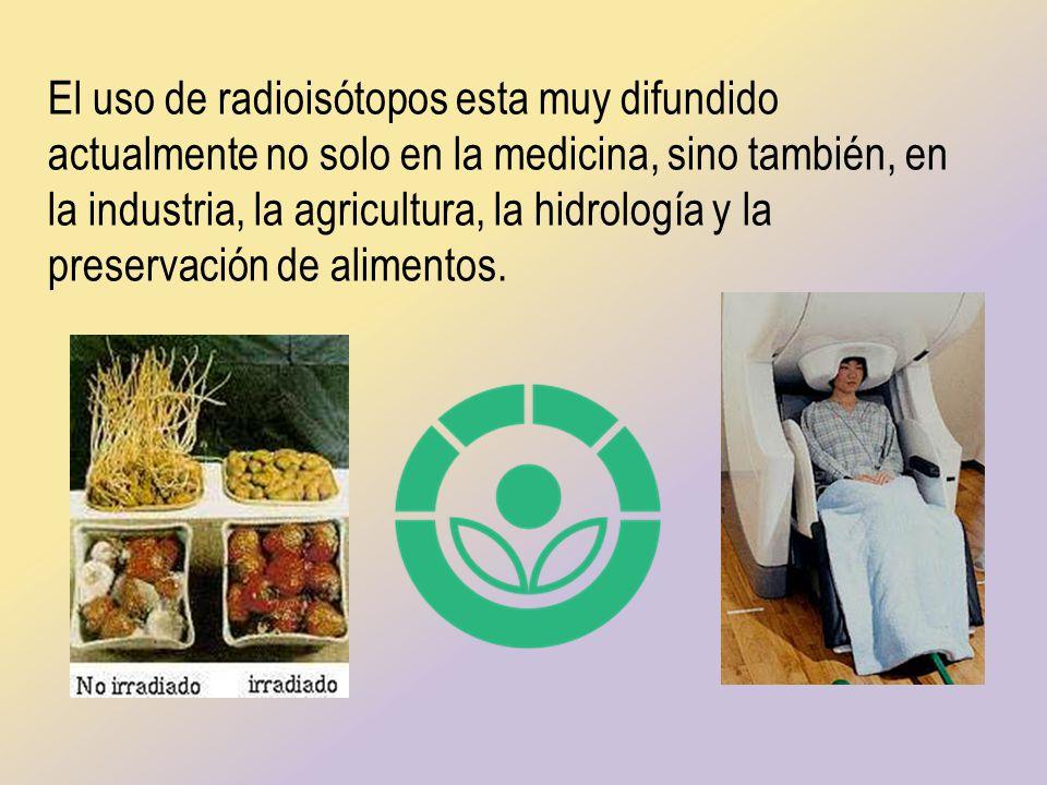 El uso de radioisótopos esta muy difundido actualmente no solo en la medicina, sino también, en la industria, la agricultura, la hidrología y la prese