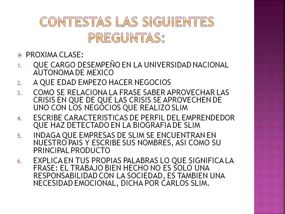 PROXIMA CLASE: 1. QUE CARGO DESEMPEÑO EN LA UNIVERSIDAD NACIONAL AUTONOMA DE MEXICO 2. A QUE EDAD EMPEZO HACER NEGOCIOS 3. COMO SE RELACIONA LA FRASE