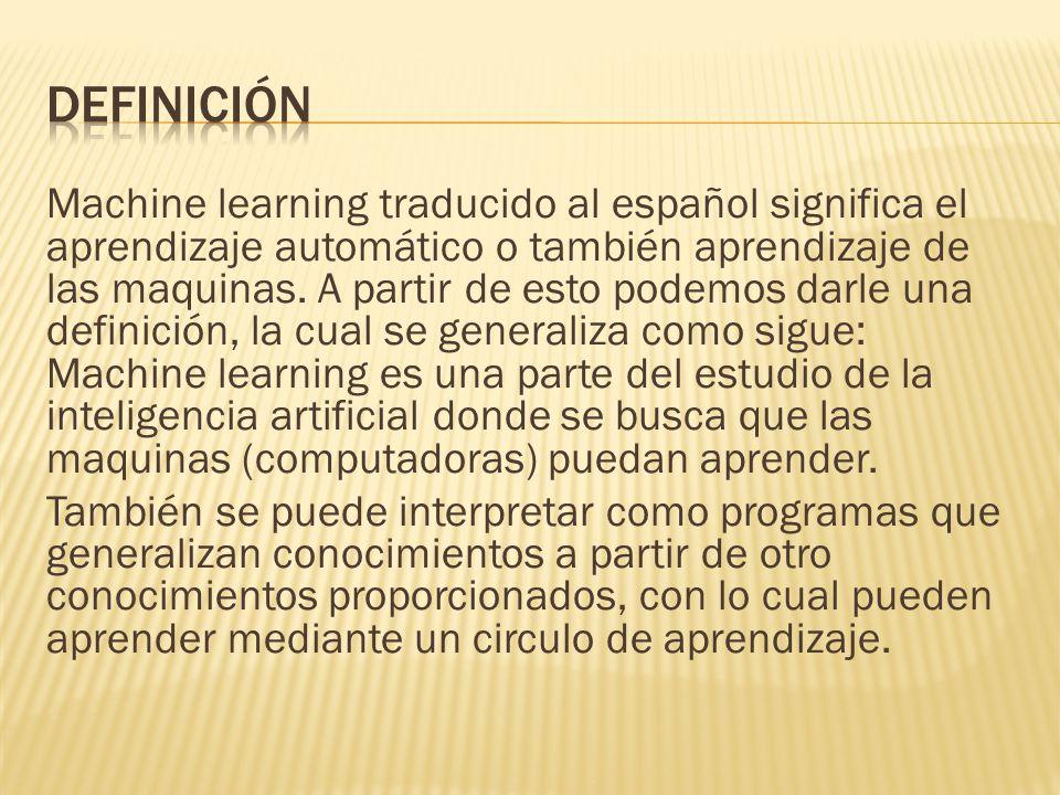 Machine learning traducido al español significa el aprendizaje automático o también aprendizaje de las maquinas. A partir de esto podemos darle una de