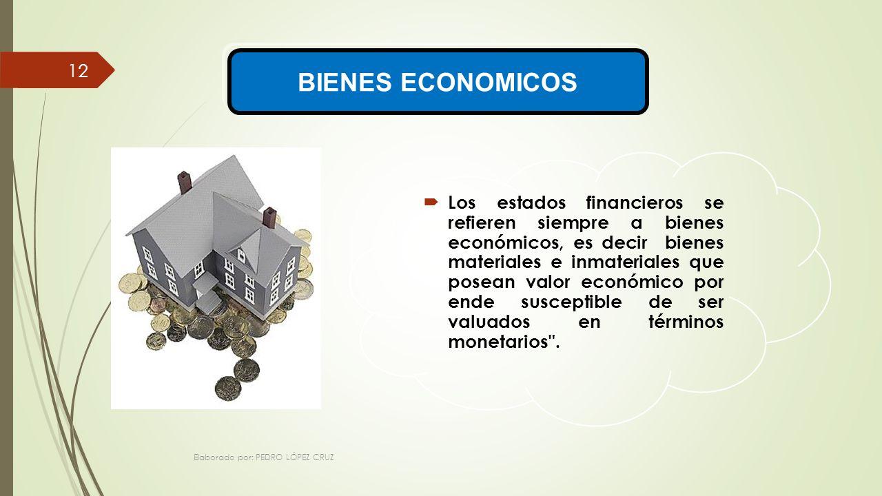 Elaborado por: PEDRO LÓPEZ CRUZ 12 BIENES ECONOMICOS Los estados financieros se refieren siempre a bienes económicos, es decir bienes materiales e inmateriales que posean valor económico por ende susceptible de ser valuados en términos monetarios .