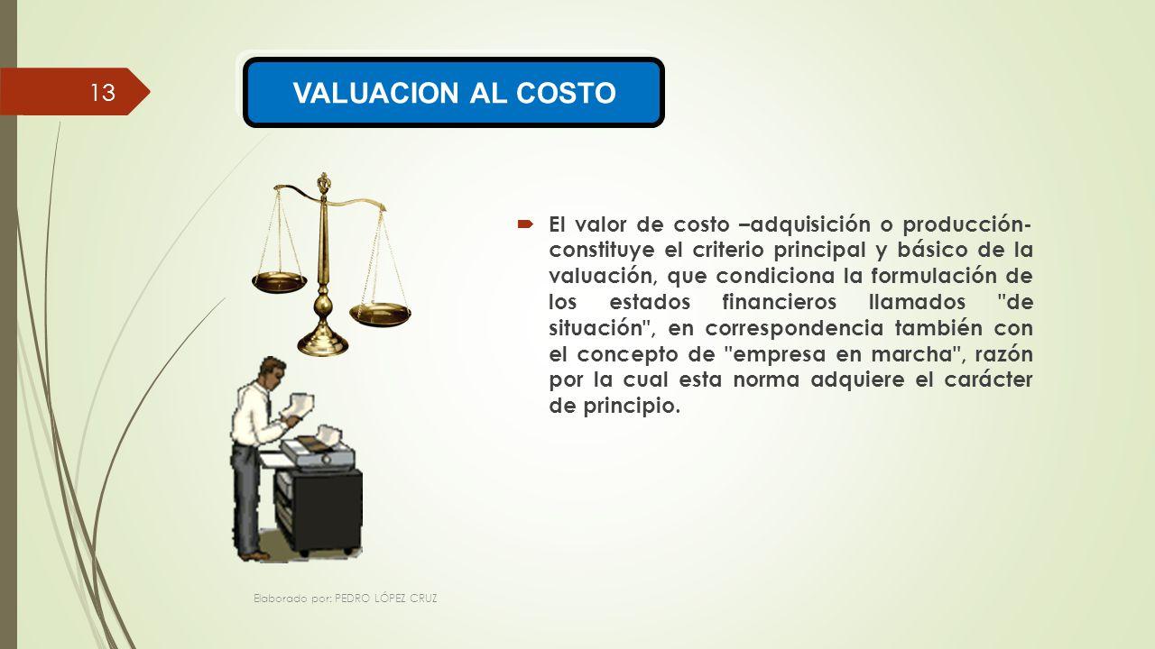 El valor de costo –adquisición o producción- constituye el criterio principal y básico de la valuación, que condiciona la formulación de los estados financieros llamados de situación , en correspondencia también con el concepto de empresa en marcha , razón por la cual esta norma adquiere el carácter de principio.