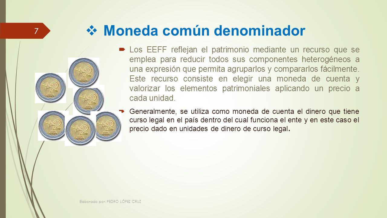 Moneda común denominador Los EEFF reflejan el patrimonio mediante un recurso que se emplea para reducir todos sus componentes heterogéneos a una expresión que permita agruparlos y compararlos fácilmente.