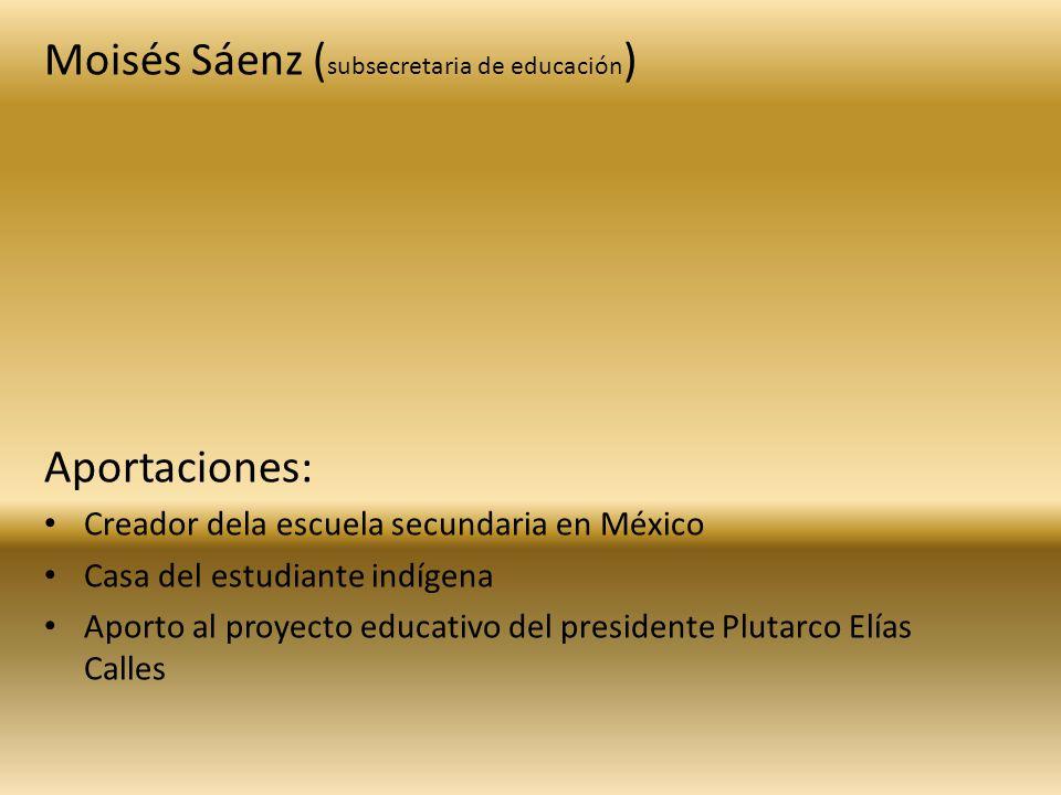 Moisés Sáenz ( subsecretaria de educación ) Aportaciones: Creador dela escuela secundaria en México Casa del estudiante indígena Aporto al proyecto ed
