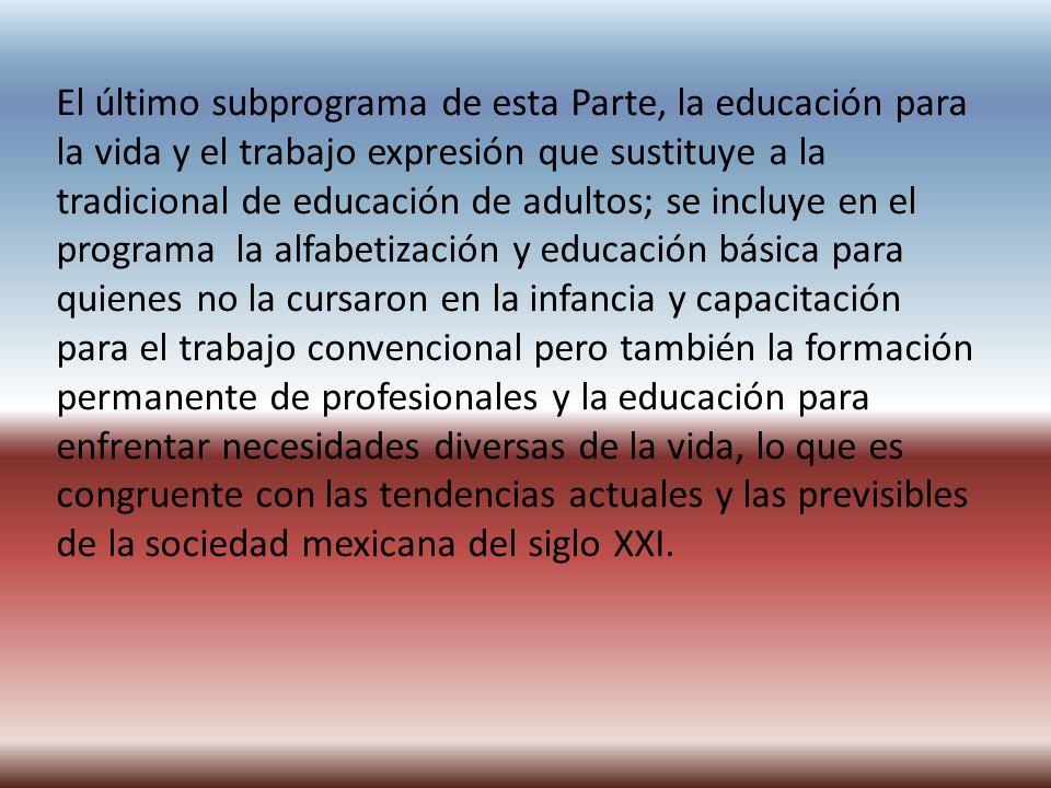 El último subprograma de esta Parte, la educación para la vida y el trabajo expresión que sustituye a la tradicional de educación de adultos; se inclu