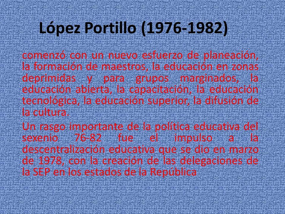 López Portillo (1976-1982) comenzó con un nuevo esfuerzo de planeación, la formación de maestros, la educación en zonas deprimidas y para grupos margi