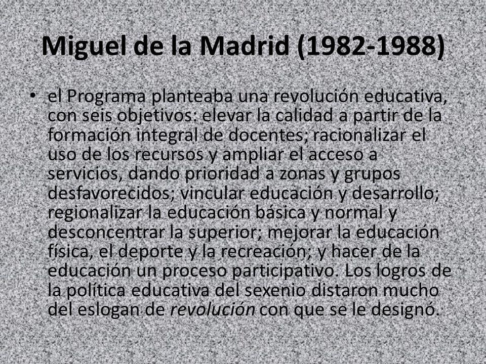 Miguel de la Madrid (1982-1988) el Programa planteaba una revolución educativa, con seis objetivos: elevar la calidad a partir de la formación integra