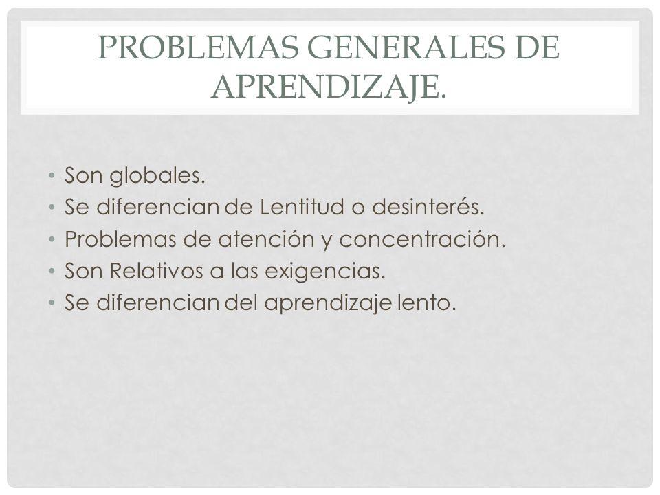 PROBLEMAS GENERALES DE APRENDIZAJE. Son globales. Se diferencian de Lentitud o desinterés. Problemas de atención y concentración. Son Relativos a las