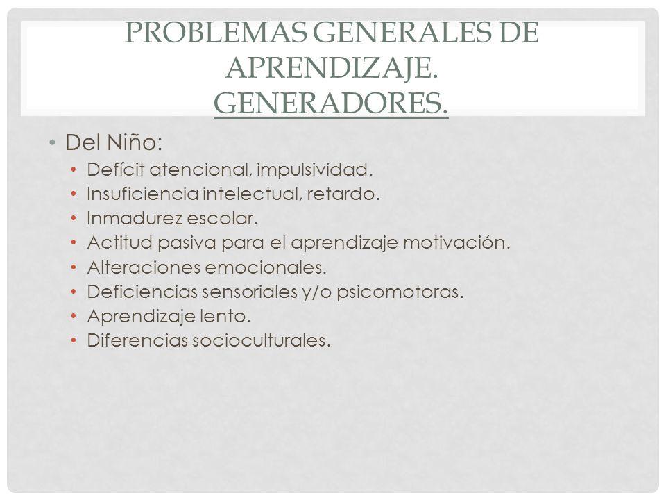 PROBLEMAS GENERALES DE APRENDIZAJE. GENERADORES. Del Niño: Defícit atencional, impulsividad. Insuficiencia intelectual, retardo. Inmadurez escolar. Ac