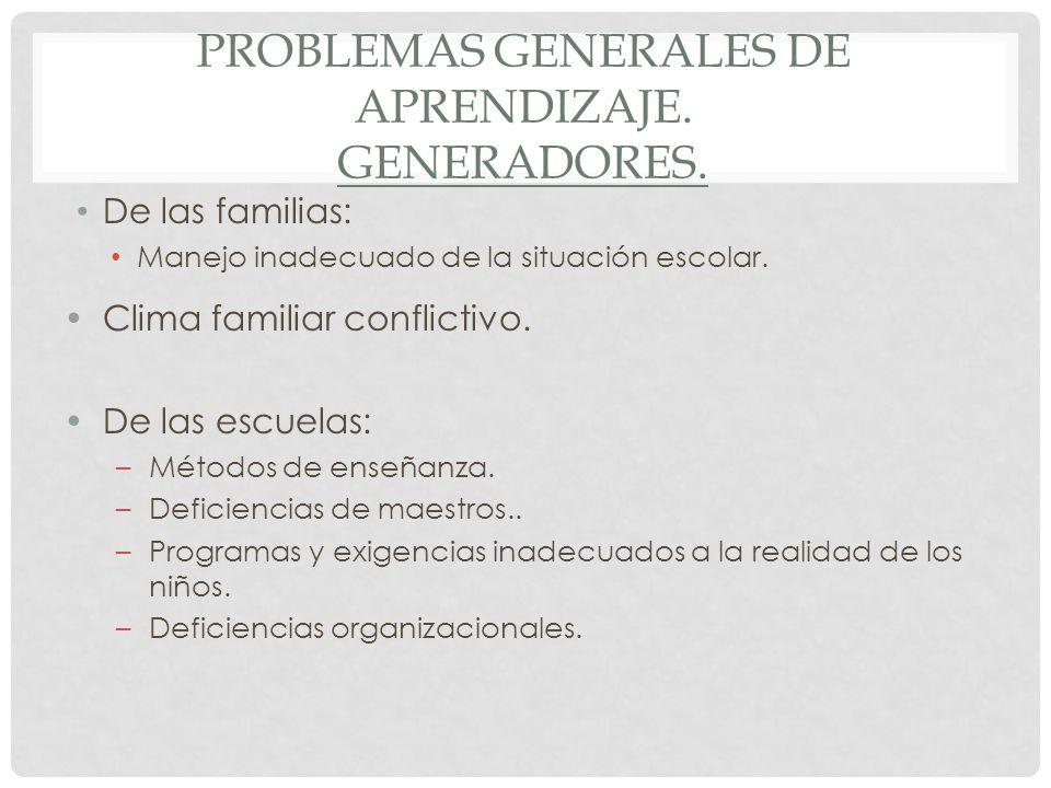 PROBLEMAS GENERALES DE APRENDIZAJE. GENERADORES. De las familias: Manejo inadecuado de la situación escolar. Clima familiar conflictivo. De las escuel