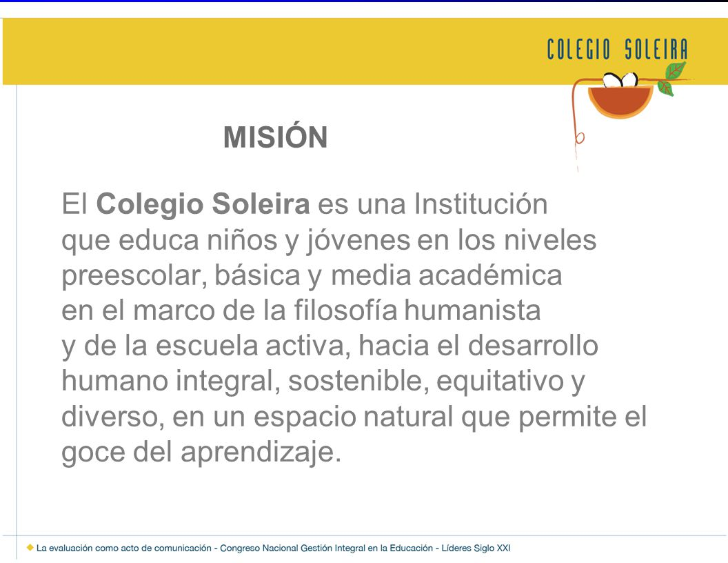 MISIÓN El Colegio Soleira es una Institución que educa niños y jóvenes en los niveles preescolar, básica y media académica en el marco de la filosofía humanista y de la escuela activa, hacia el desarrollo humano integral, sostenible, equitativo y diverso, en un espacio natural que permite el goce del aprendizaje.