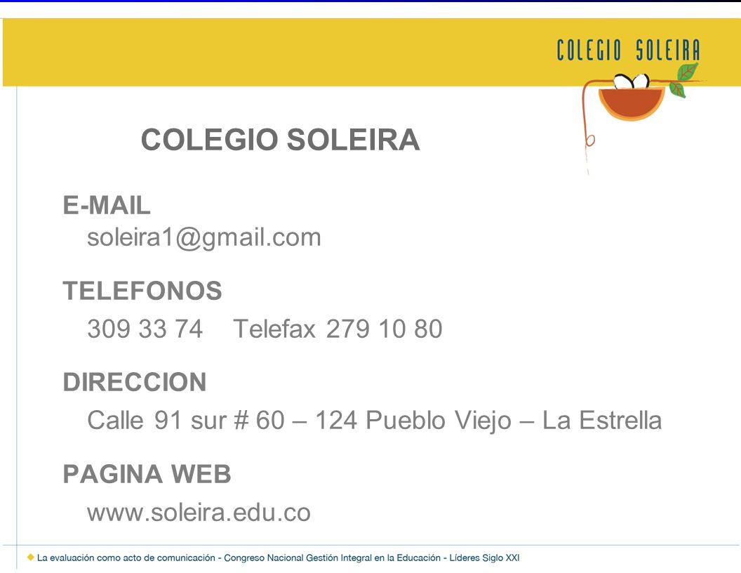 COLEGIO SOLEIRA E-MAIL soleira1@gmail.com TELEFONOS 309 33 74 Telefax 279 10 80 DIRECCION Calle 91 sur # 60 – 124 Pueblo Viejo – La Estrella PAGINA WE
