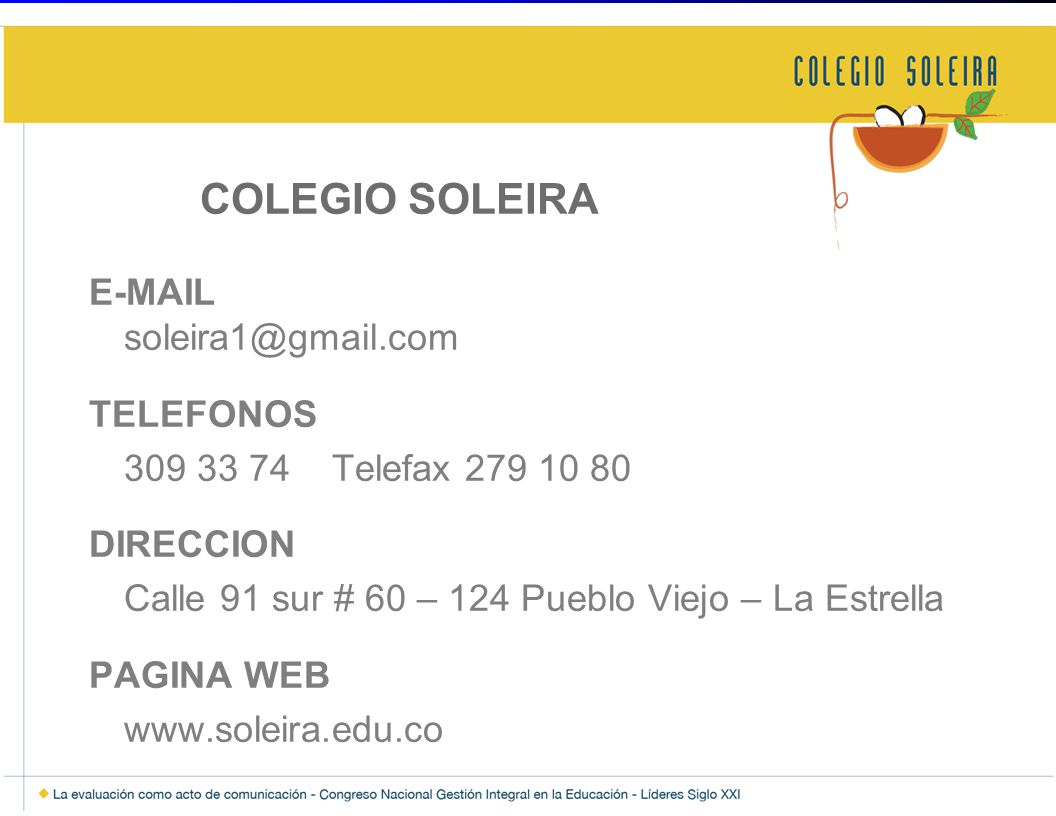 COLEGIO SOLEIRA E-MAIL soleira1@gmail.com TELEFONOS 309 33 74 Telefax 279 10 80 DIRECCION Calle 91 sur # 60 – 124 Pueblo Viejo – La Estrella PAGINA WEB www.soleira.edu.co