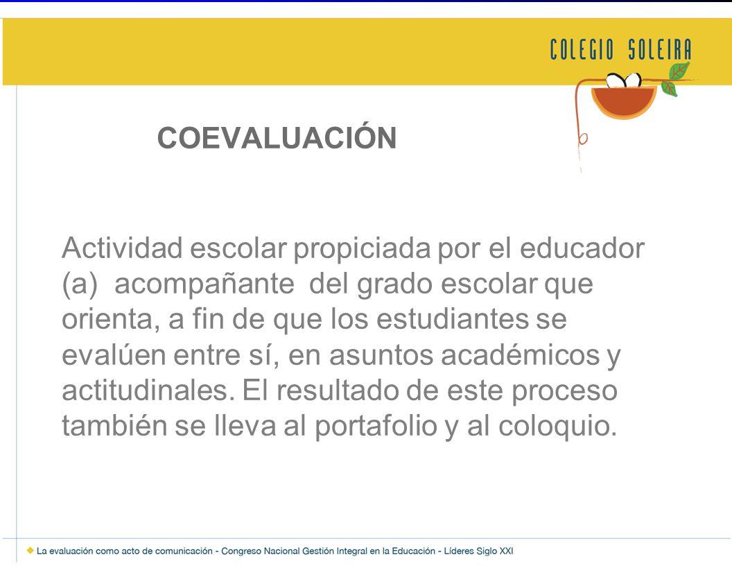 COEVALUACIÓN Actividad escolar propiciada por el educador (a) acompañante del grado escolar que orienta, a fin de que los estudiantes se evalúen entre