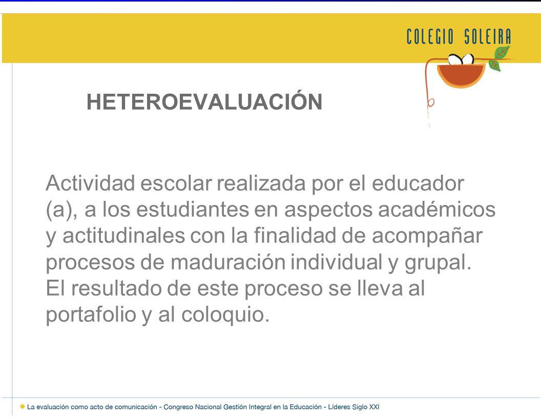 HETEROEVALUACIÓN Actividad escolar realizada por el educador (a), a los estudiantes en aspectos académicos y actitudinales con la finalidad de acompañar procesos de maduración individual y grupal.