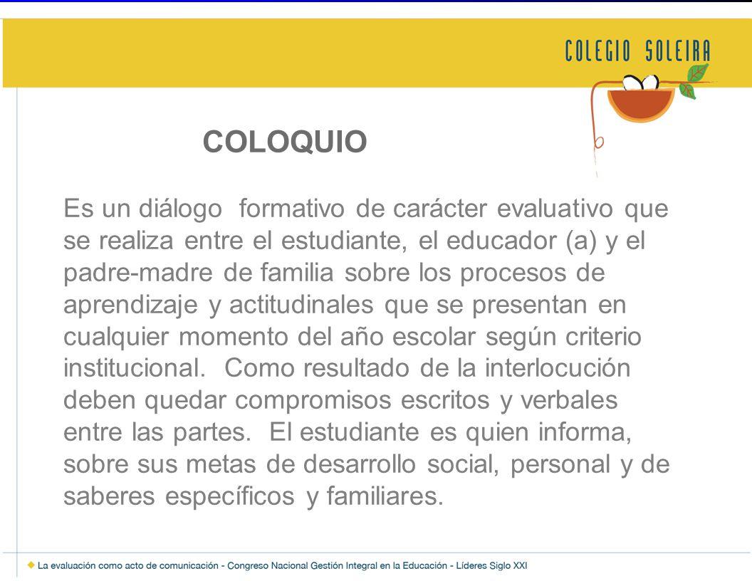COLOQUIO Es un diálogo formativo de carácter evaluativo que se realiza entre el estudiante, el educador (a) y el padre-madre de familia sobre los procesos de aprendizaje y actitudinales que se presentan en cualquier momento del año escolar según criterio institucional.