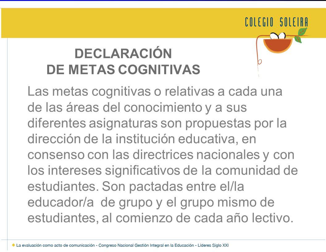 DECLARACIÓN DE METAS COGNITIVAS Las metas cognitivas o relativas a cada una de las áreas del conocimiento y a sus diferentes asignaturas son propuestas por la dirección de la institución educativa, en consenso con las directrices nacionales y con los intereses significativos de la comunidad de estudiantes.