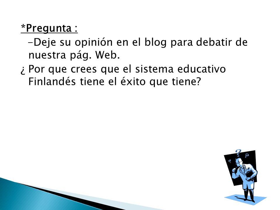 *Pregunta : -Deje su opinión en el blog para debatir de nuestra pág. Web. ¿ Por que crees que el sistema educativo Finlandés tiene el éxito que tiene?