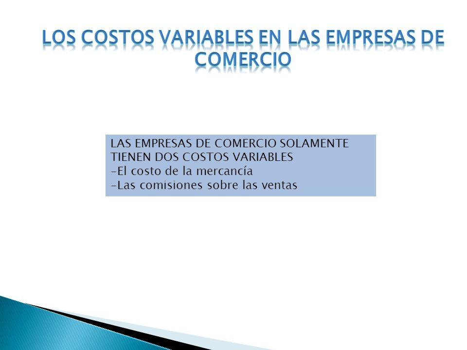 LAS EMPRESAS DE COMERCIO SOLAMENTE TIENEN DOS COSTOS VARIABLES -El costo de la mercancía -Las comisiones sobre las ventas